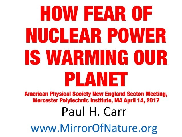 HOW FEAR OF NUCLEAR POWER IS WARMING OUR PLANETAmerican Physical Society New England Secton Meeting, Worcester Polytechnic...