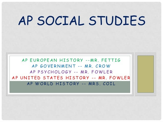 AP SOCIAL STUDIES AP EUROPEAN HISTORY --MR. FETTIG AP GOVERNMENT -- MR. CROW AP PSYCHOLOGY -- MR. FOWLER AP UNITED STATES ...