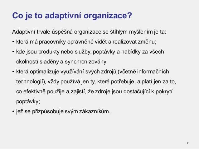 Co je to adaptivní organizace? 7 Adaptivní trvale úspěšná organizace se štíhlým myšlením je ta: • která má pracovníky oprá...
