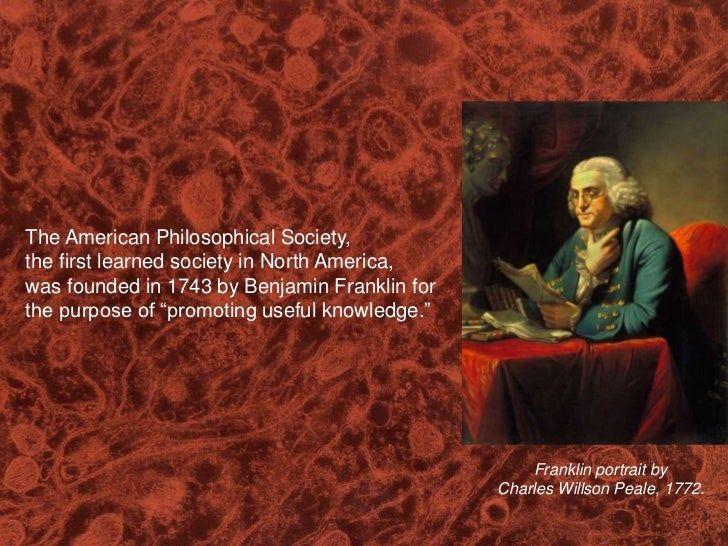 The American Philosophical Society, <br />the first learned society in North America,<br />was founded in 1743 by Benjamin...