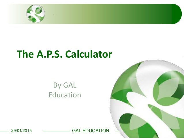 GAL EDUCATION29/01/2015 The A.P.S. Calculator By GAL Education