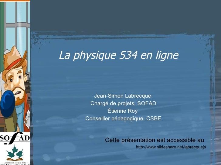 La physique 534 en ligne  Cette présentation est accessible au  http://www.slideshare.net/labrecquejs Jean-Simon Labrecque...