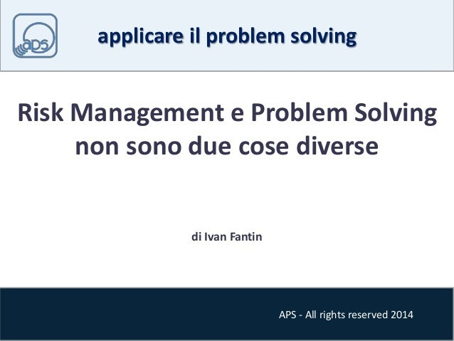 applicare il problem solving  Risk Management e Problem Solving  non sono due cose diverse  APS - All rights reserved 2014...