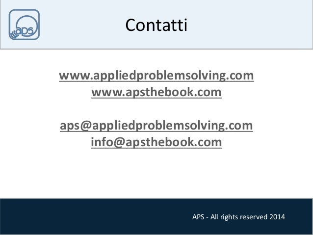 APS - All rights reserved 2014  Contatti  www.appliedproblemsolving.com  www.apsthebook.com  aps@appliedproblemsolving.com...