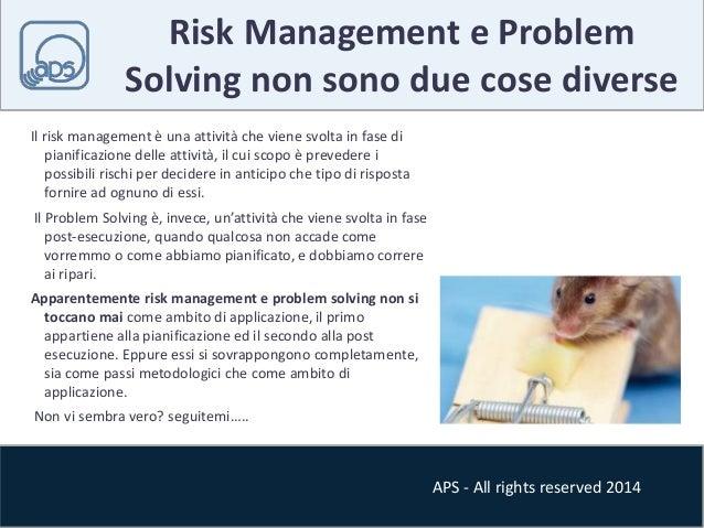 Risk Management e Problem  Solving non sono due cose diverse  APS - All rights reserved 2014  Il risk management è una att...