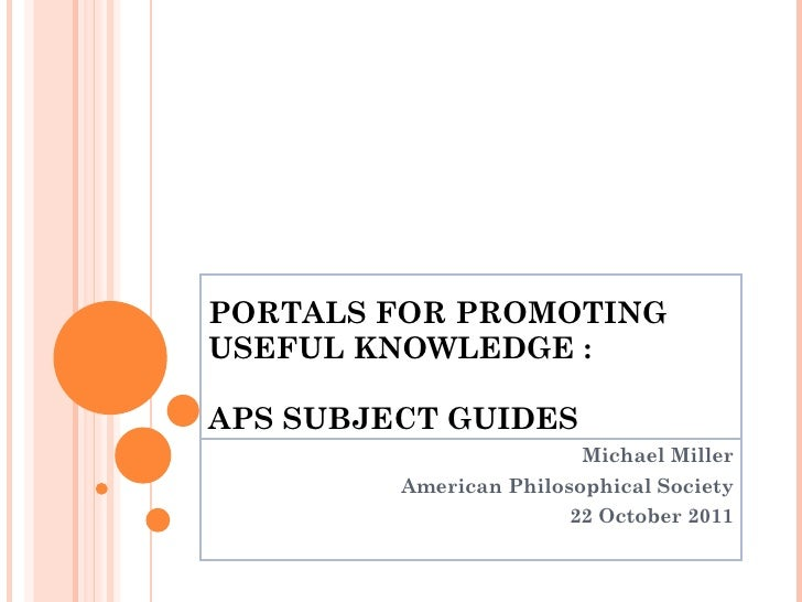 PORTALS FOR PROMOTING  USEFUL KNOWLEDGE : APS SUBJECT GUIDES Michael Miller American Philosophical Society 22 October 2011