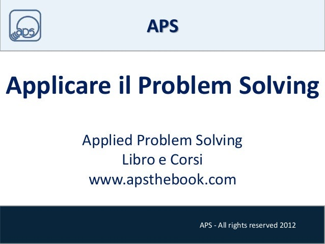 APS - All rights reserved 2012 APS Applicare il Problem Solving Applied Problem Solving Libro e Corsi www.apsthebook.com
