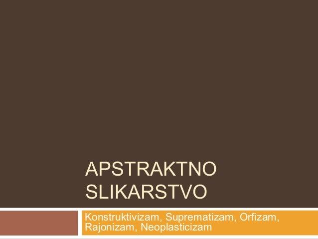 APSTRAKTNOSLIKARSTVOKonstruktivizam, Suprematizam, Orfizam,Rajonizam, Neoplasticizam