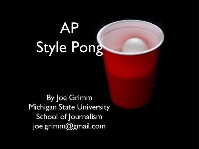 AP Style Pong By Joe Grimm Michigan State University School of Journalism joe.grimm@gmail.com
