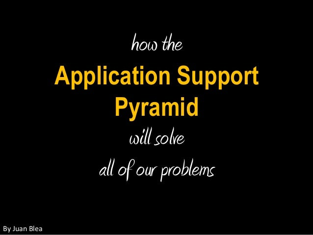 how the Application Support Pyramid will solve all of our problems By  Juan  Blea