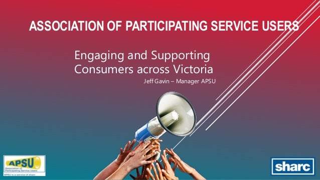 ASSOCIATION OF PARTICIPATING SERVICE USERS Engaging and Supporting Consumers across Victoria Jeff Gavin – Manager APSU