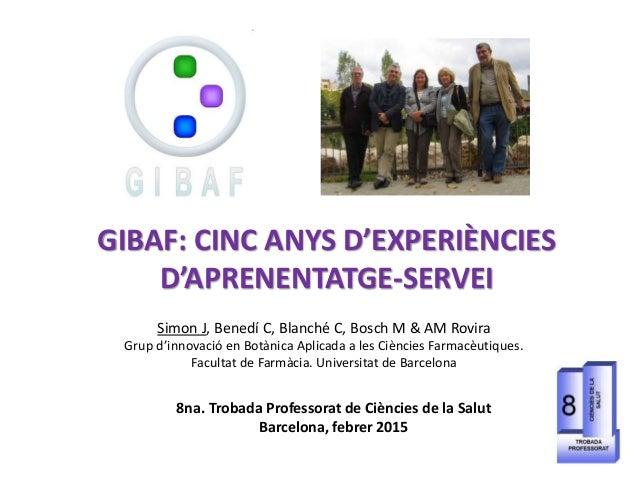 GIBAF: CINC ANYS D'EXPERIÈNCIES D'APRENENTATGE-SERVEI Simon J, Benedí C, Blanché C, Bosch M & AM Rovira Grup d'innovació e...