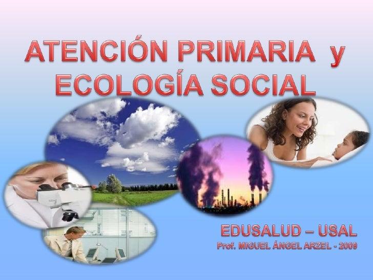 ATENCIÓN PRIMARIA  y ECOLOGÍA SOCIAL<br />EDUSALUD – USAL<br />Prof. MIGUEL ÁNGEL ARZEL - 2009<br />