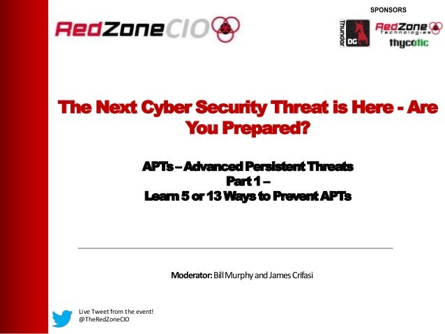 The Next Cyber Security Threat is Here - AreYou Prepared?APTs– AdvancedPersistentThreatsPart1 –Learn5 or 13 Waysto Prevent...
