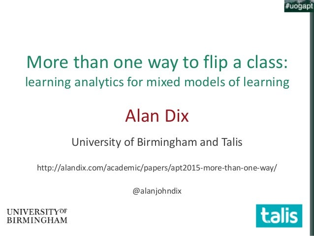 More than one way to flip a class: learning analytics for mixed models of learning Alan Dix University of Birmingham and T...