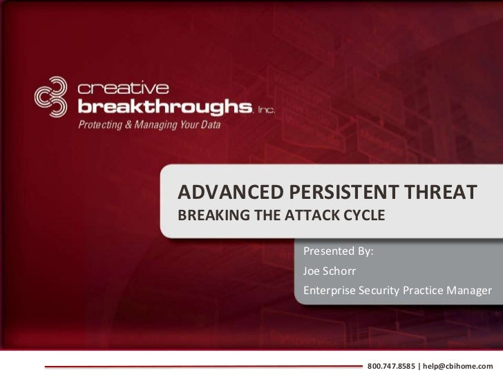 ADVANCED PERSISTENT THREATBREAKING THE ATTACK CYCLE               Presented By:               Joe Schorr               Ent...