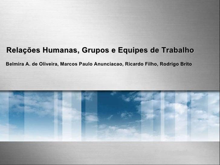 Relações Humanas, Grupos e Equipes de Trabalho Belmira A. de Oliveira, Marcos Paulo Anunciacao, Ricardo Filho, Rodrigo Bri...