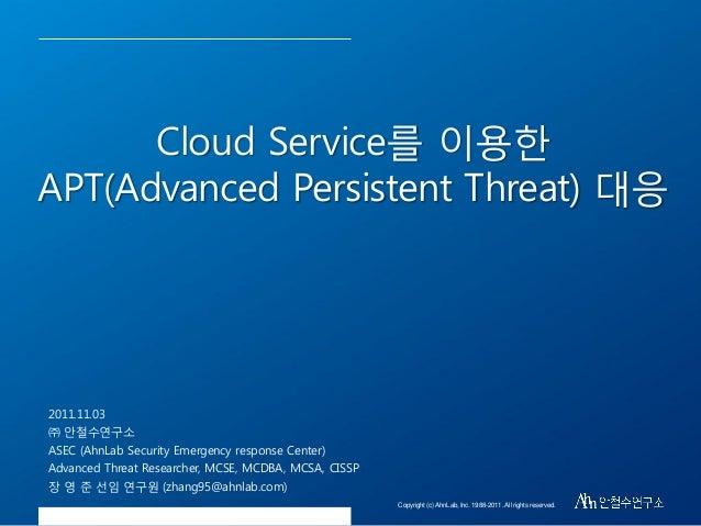 Cloud Service를 이용핚 APT(Advanced Persistent Threat) 대응  2011.11.03 ㈜ 안철수연구소 ASEC (AhnLab Security Emergency response Center...