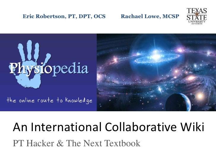Eric Robertson, PT, DPT, OCS           Rachael Lowe, MCSP <br />An International Collaborative Wiki<br />PT Hacker & The N...