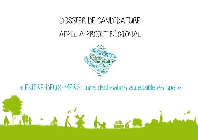 1 DOSSIER DE CANDIDATURE APPEL A PROJET RÉGIONAL « ENTRE-DEUX-MERS : une destination accessible en vue »