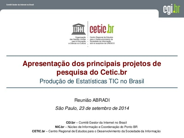 Apresentação dos principais projetos de pesquisa do Cetic.br Produção de Estatísticas TIC no Brasil CGI.br – Comitê Gestor...