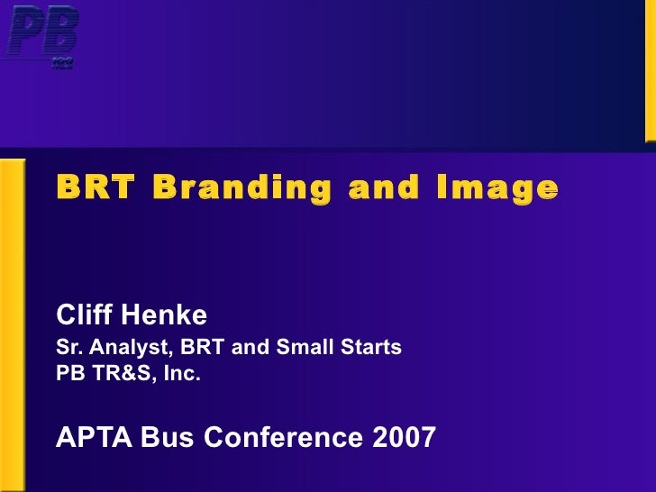 BRT Branding and Image Cliff Henke Sr. Analyst, BRT and Small Starts PB TR&S, Inc. APTA Bus Conference 2007