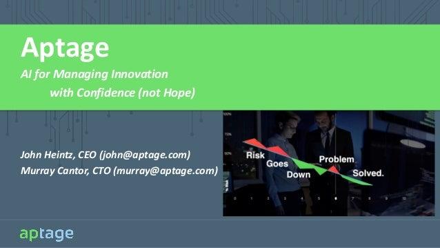 Aptage AI for Managing Innovation with Confidence (not Hope) John Heintz, CEO (john@aptage.com) Murray Cantor, CTO (murray...