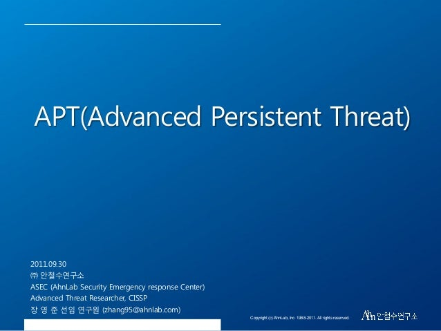 APT(Advanced Persistent Threat)  2011.09.30 ㈜ 안철수연구소 ASEC (AhnLab Security Emergency response Center) Advanced Threat Rese...