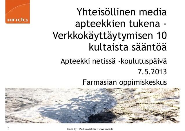 Kinda Oy   Pauliina Mäkelä   www.kinda.fiYhteisöllinen mediaapteekkien tukena -Verkkokäyttäytymisen 10kultaista sääntöäApt...