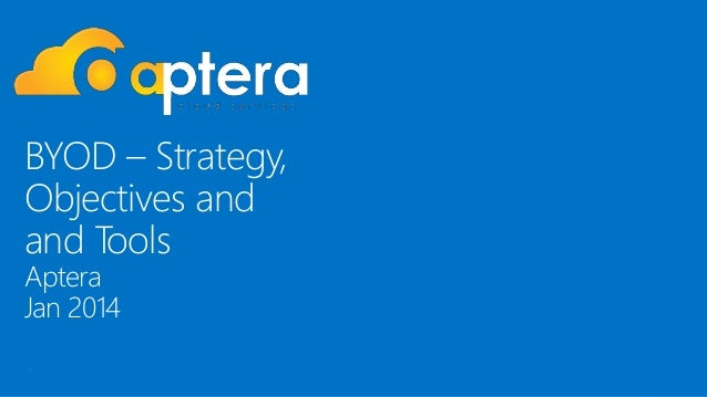BYOD – Strategy, Objectives and and Tools Aptera Jan 2014 .