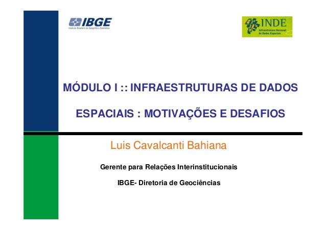 MÓDULO I :: INFRAESTRUTURAS DE DADOS ESPACIAIS : MOTIVAÇÕES E DESAFIOS Luis Cavalcanti Bahiana Gerente para Relações Inter...