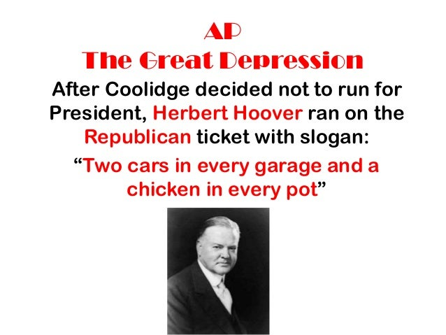 AP The Great Depression After Coolidge decided not to run for President, Herbert Hoover ran on the Republican ticket with ...