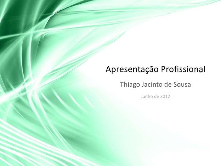 Apresentação Profissional   Thiago Jacinto de Sousa         Junho de 2012