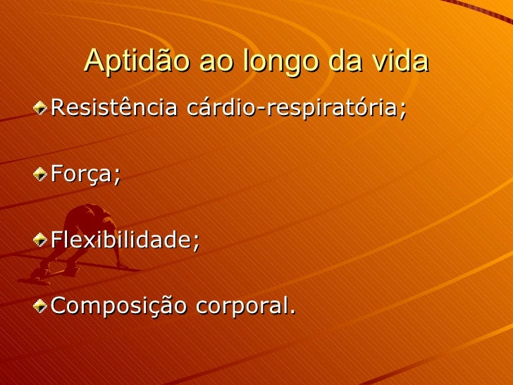 Aptidão ao longo da vida <ul><li>Resistência cárdio-respiratória; </li></ul><ul><li>Força; </li></ul><ul><li>Flexibilidade...
