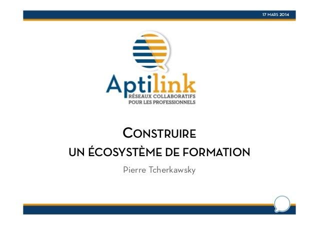 17 MARS 2014 CONSTRUIRE UN ÉCOSYSTÈME DE FORMATION Pierre Tcherkawsky