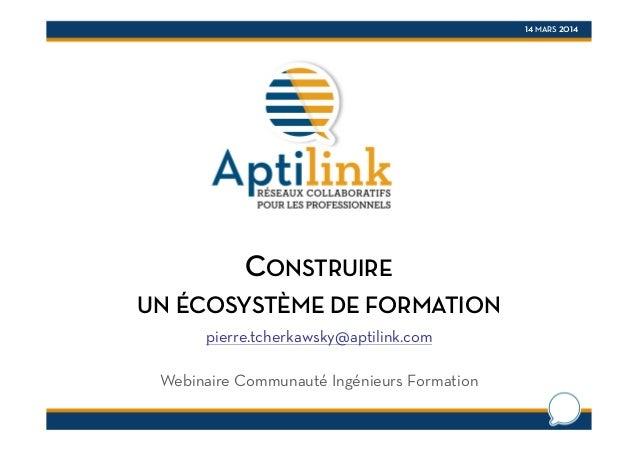 14 MARS 2014 CONSTRUIRE UN ÉCOSYSTÈME DE FORMATION pierre.tcherkawsky@aptilink.com Webinaire Communauté Ingénieurs Formati...