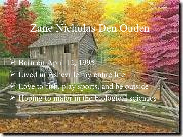 Zane Nicholas Den Ouden Born on April 12, 1995 Lived in Asheville my entire life Love to fish, play sports, and be outs...