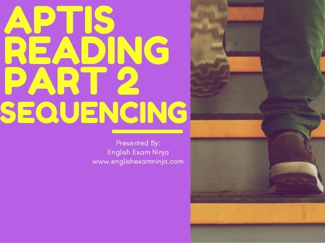 APTIS READING PART 2 Presented By: English Exam Ninja www.englishexamninja.com SEQUENCING