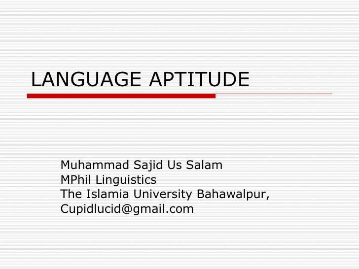 LANGUAGE APTITUDE Muhammad Sajid Us Salam MPhil Linguistics The Islamia University Bahawalpur, [email_address]