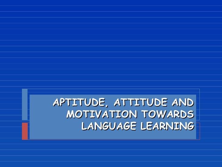 APTITUDE, ATTITUDE AND MOTIVATION TOWARDS LANGUAGE LEARNING