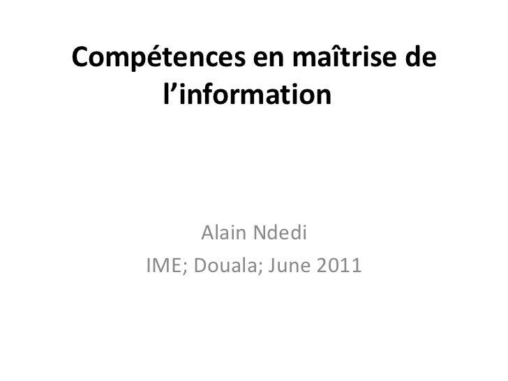 Compétences en maîtrise de l'information  <br />Alain Ndedi<br />IME; Douala; June 2011<br />