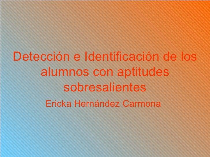 Detección e Identificación de los alumnos con aptitudes sobresalientes Ericka Hernández Carmona