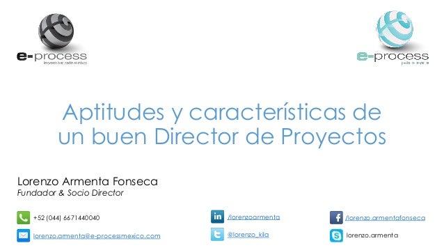 Aptitudes y características de un buen Director de Proyectos Lorenzo Armenta Fonseca Fundador & Socio Director +52 (044) 6...