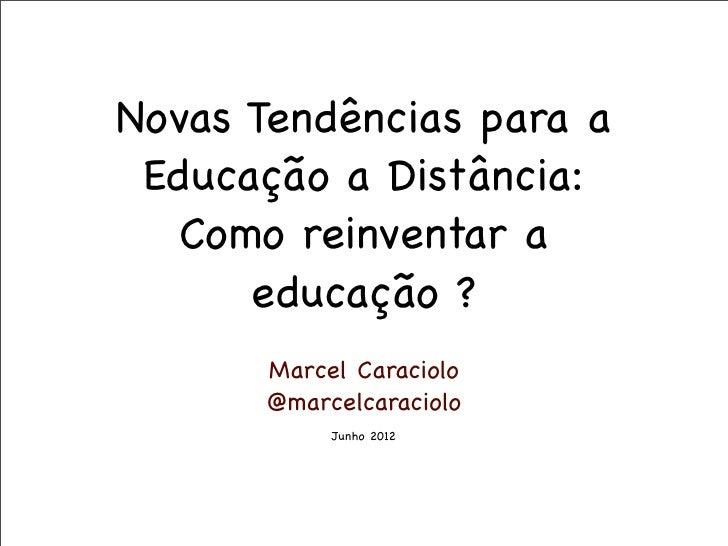 Novas Tendências para a Educação a Distância:   Como reinventar a      educação ?      Marcel Caraciolo      @marcelcaraci...