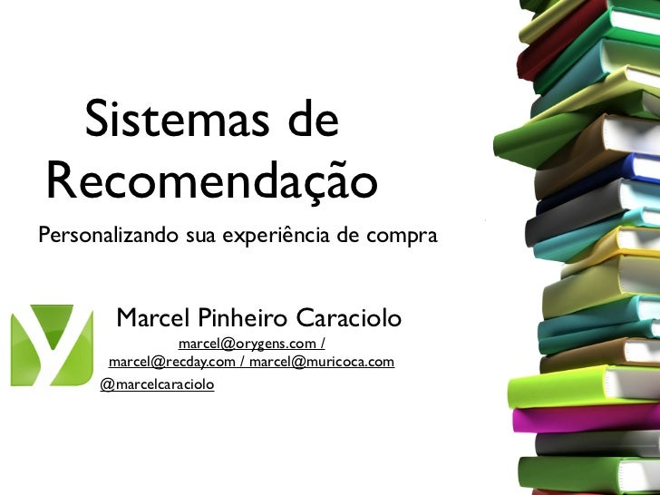 Sistemas deRecomendaçãoPersonalizando sua experiência de compra        Marcel Pinheiro Caraciolo                marcel@ory...