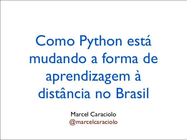 Como Python estámudando a forma de  aprendizagem à distância no Brasil      Marcel Caraciolo      @marcelcaraciolo