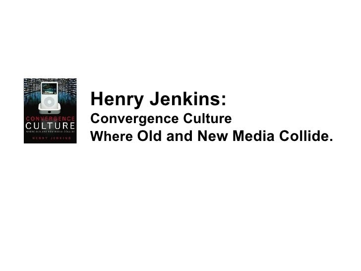 Henry Jenkins: Convergence Culture Where  Old and New Media Collide.