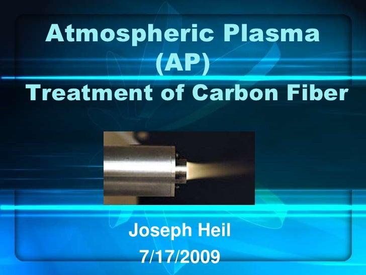 Atmospheric Plasma(AP)Treatment of Carbon Fiber<br />Joseph Heil<br />7/17/2009<br />