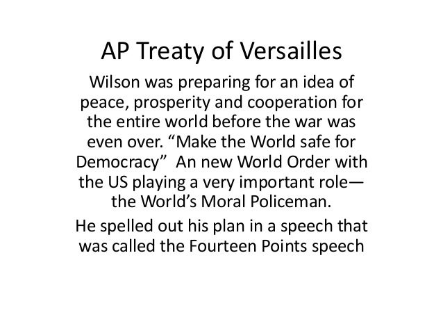 AP Treaty of Versailles Wilson was preparing for an idea of peace, prosperity and cooperation for the entire world before ...