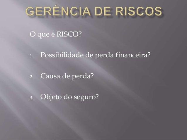 O que é RISCO? 1. Possibilidade de perda financeira? 2. Causa de perda? 3. Objeto do seguro?